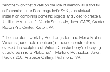 """Another work that dwells on the role of memory as a tool for self-examination is Ron Longsdorf's Drain, a sculptural installation combining domestic objects and video to create a familiar life situation."" - Vesela Sretenovic, Juror, GAPS, Greater Reston Arts Center, Reston, VA